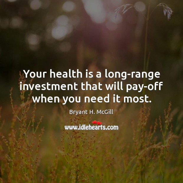 Your health is a long-range investment that will pay-off when you need it most. Investment Quotes Image