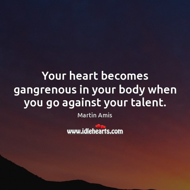 Image, Your heart becomes gangrenous in your body when you go against your talent.