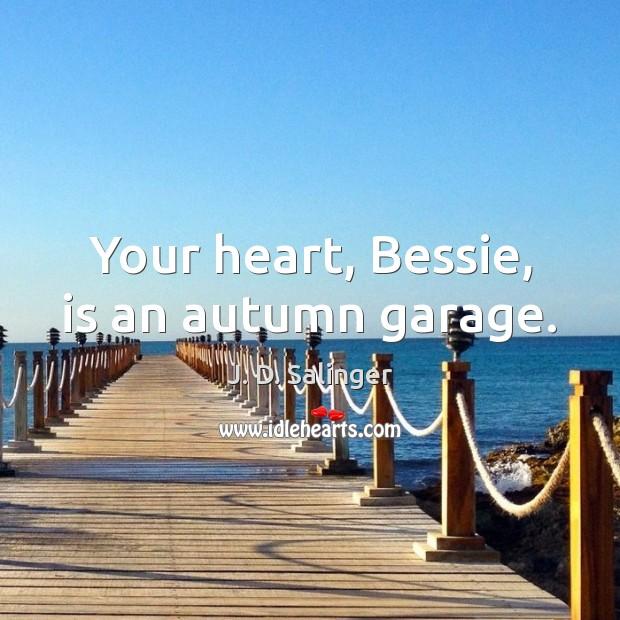 Your heart, Bessie, is an autumn garage. Image
