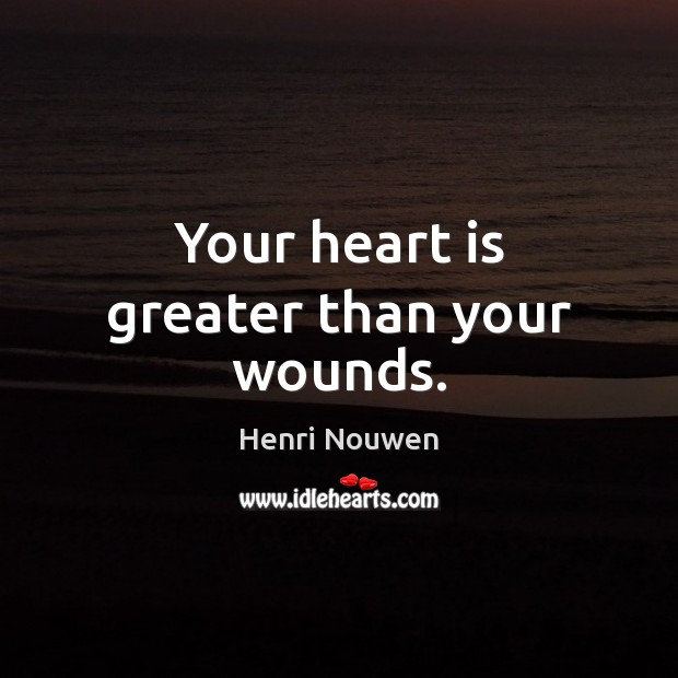 Your heart is greater than your wounds. Image