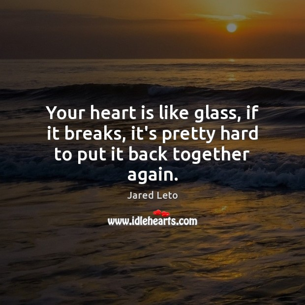 Your heart is like glass, if it breaks, it's pretty hard to put it back together again. Jared Leto Picture Quote