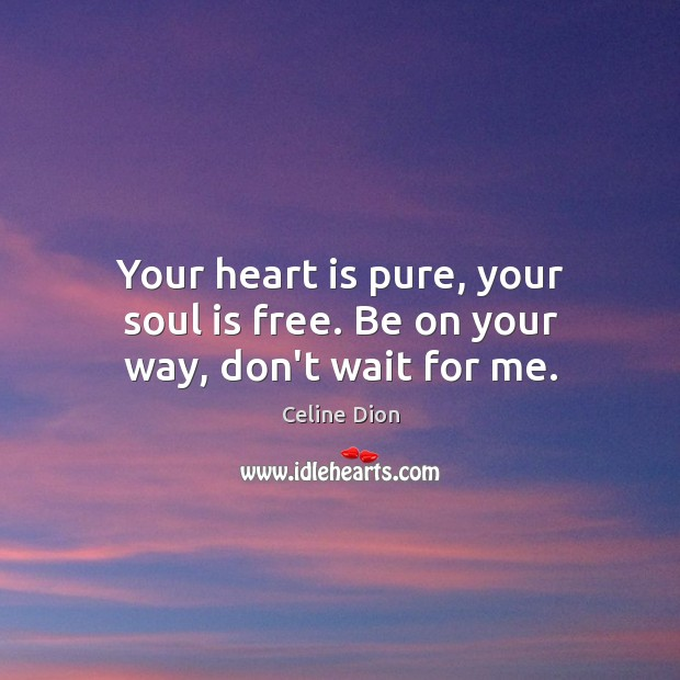 Your heart is pure, your soul is free. Be on your way, don't wait for me. Celine Dion Picture Quote