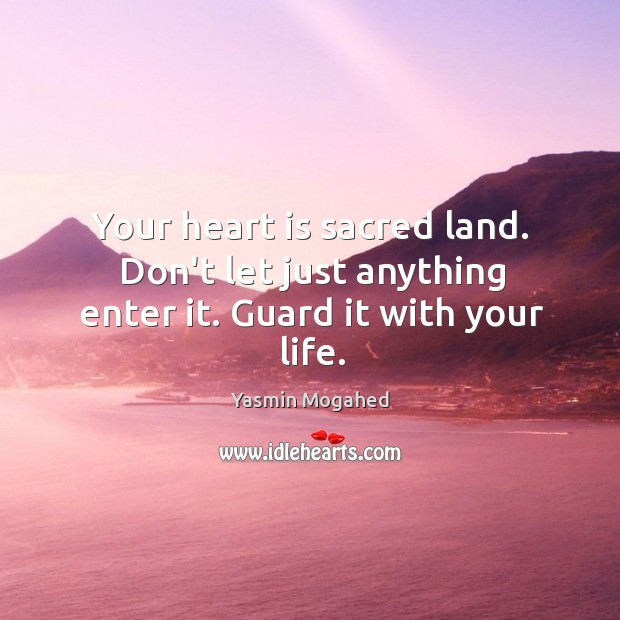 Image, Your heart is sacred land. Don't let just anything enter it. Guard it with your life.