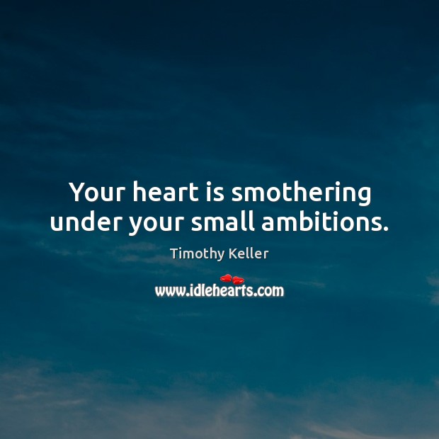 Your heart is smothering under your small ambitions. Timothy Keller Picture Quote