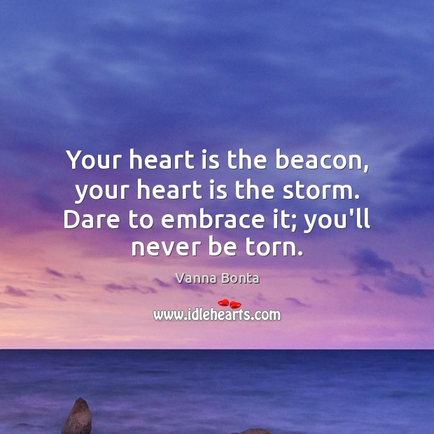 Your heart is the beacon, your heart is the storm. Dare to Vanna Bonta Picture Quote
