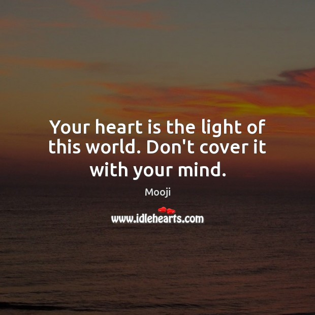 Your heart is the light of this world. Don't cover it with your mind. Mooji Picture Quote