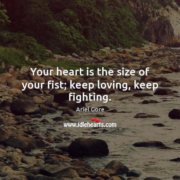 Your heart is the size of your fist; keep loving, keep fighting. Ariel Gore Picture Quote