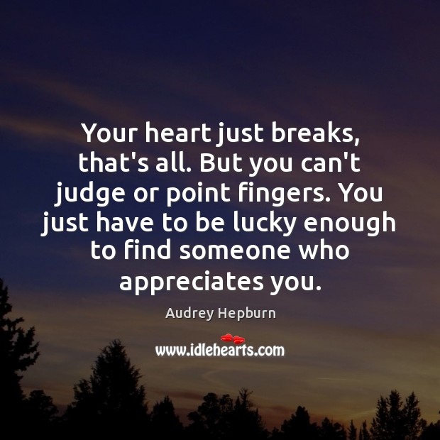 Your heart just breaks, that's all. But you can't judge or point Image