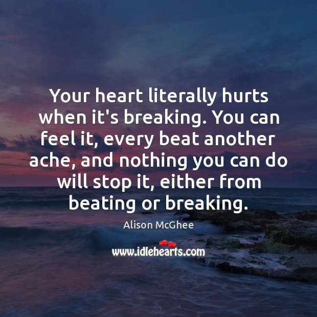 Image, Your heart literally hurts when it's breaking. You can feel it, every
