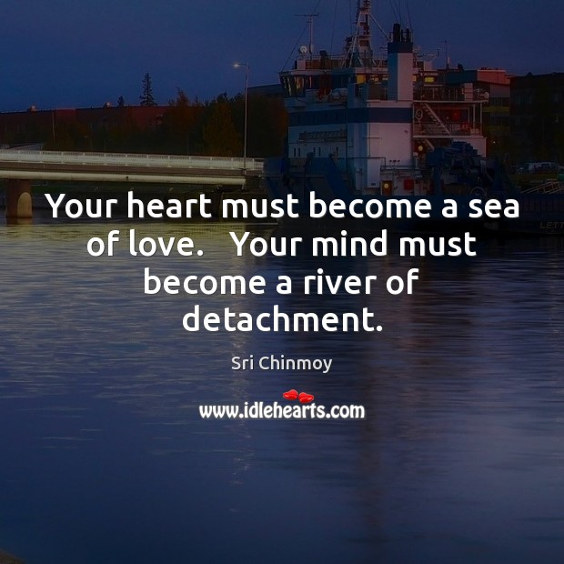 Your heart must become a sea of love.   Your mind must become a river of detachment. Image