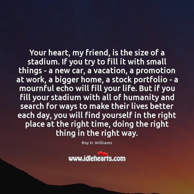 Your heart, my friend, is the size of a stadium. If you Roy H. Williams Picture Quote