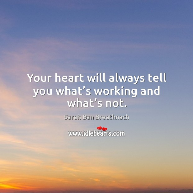 Your heart will always tell you what's working and what's not. Sarah Ban Breathnach Picture Quote