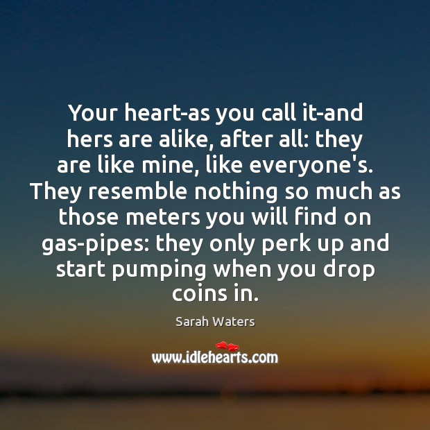 Your heart-as you call it-and hers are alike, after all: they are Sarah Waters Picture Quote