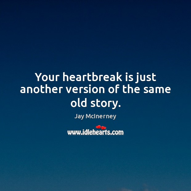 Your heartbreak is just another version of the same old story. Jay McInerney Picture Quote