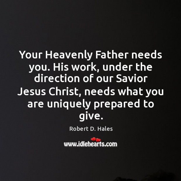Your Heavenly Father needs you. His work, under the direction of our Image