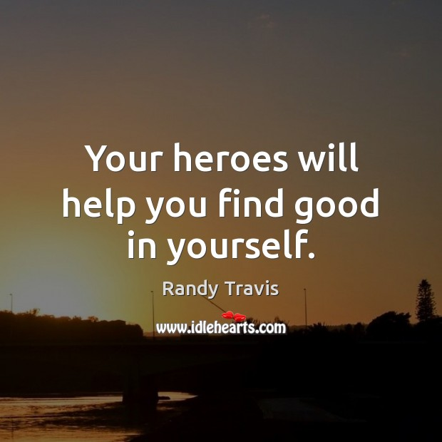 Your heroes will help you find good in yourself. Randy Travis Picture Quote