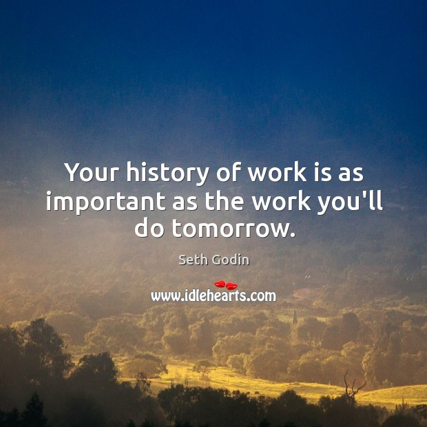 Your history of work is as important as the work you'll do tomorrow. Image