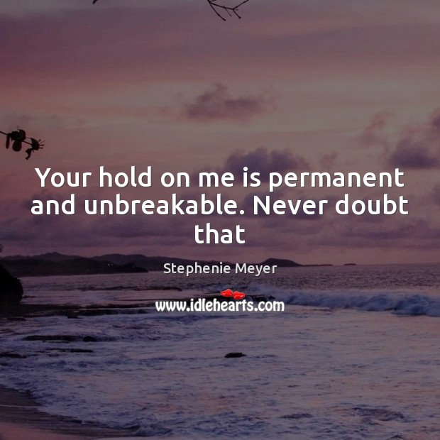 Image, Your hold on me is permanent and unbreakable. Never doubt that