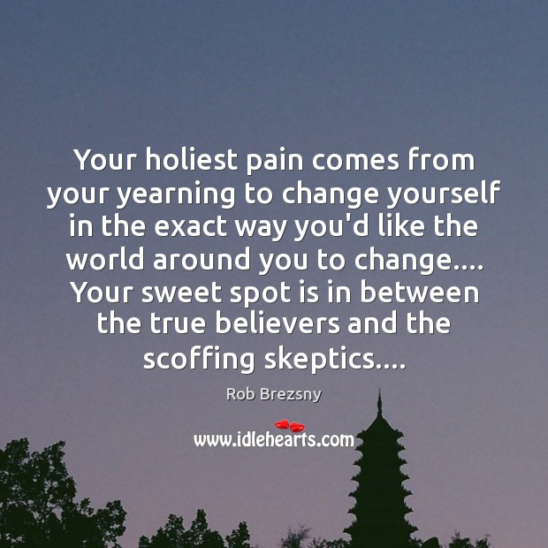 Your holiest pain comes from your yearning to change yourself in the Rob Brezsny Picture Quote