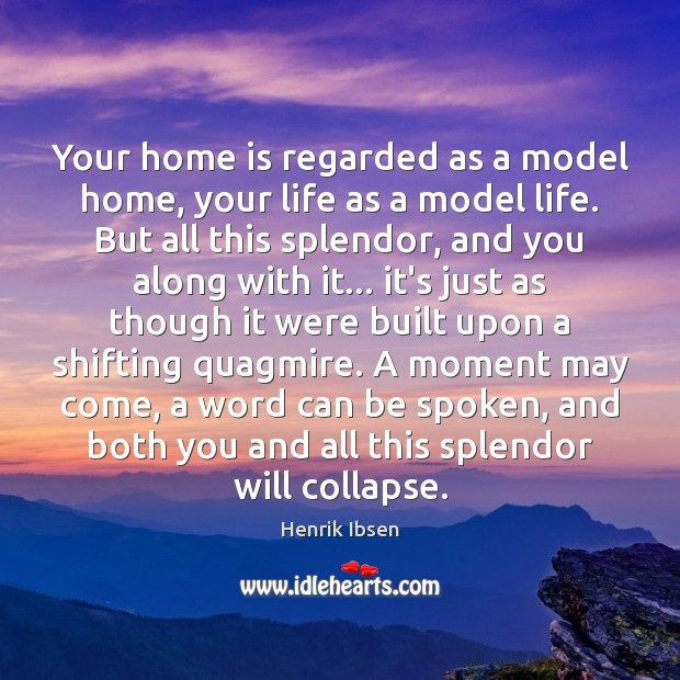 Henrik Ibsen Picture Quote image saying: Your home is regarded as a model home, your life as a