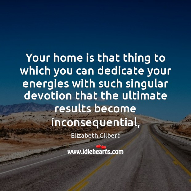 Image, Your home is that thing to which you can dedicate your energies