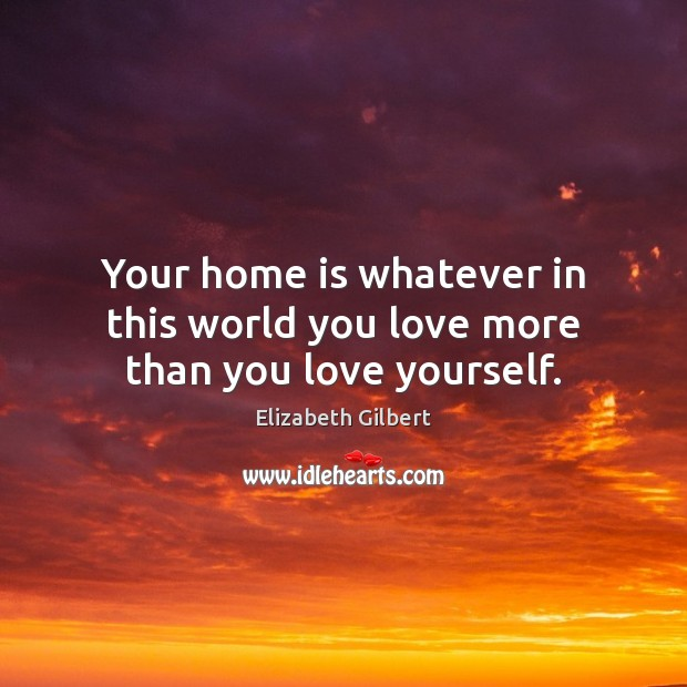 Your home is whatever in this world you love more than you love yourself. Elizabeth Gilbert Picture Quote