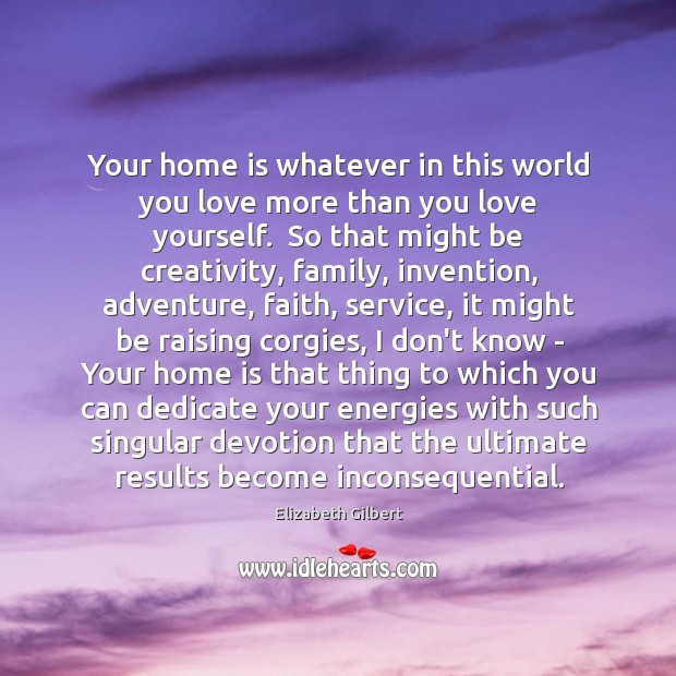 Your home is whatever in this world you love more than you Image