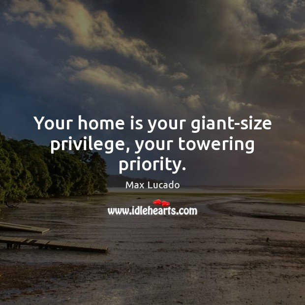 Image, Your home is your giant-size privilege, your towering priority.
