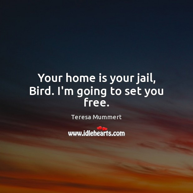 Your home is your jail, Bird. I'm going to set you free. Home Quotes Image