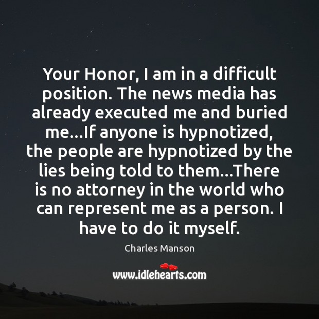 Your Honor, I am in a difficult position. The news media has Charles Manson Picture Quote