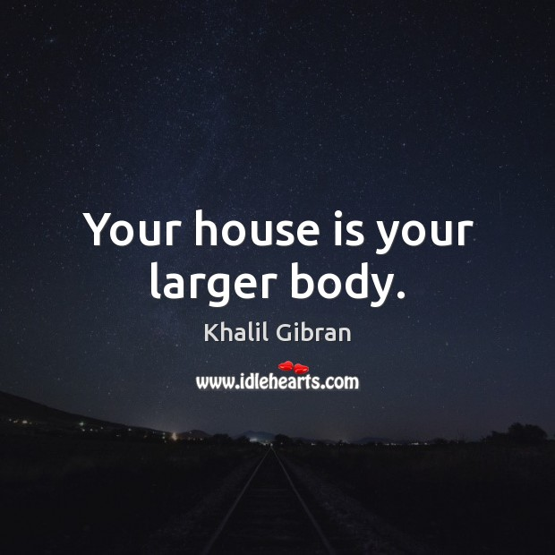 Your house is your larger body. Image