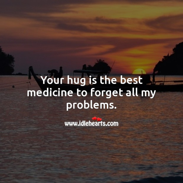 Your hug is the best medicine to forget all my problems. Hug Quotes Image