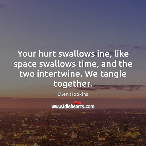 Your hurt swallows ine, like space swallows time, and the two intertwine. Image