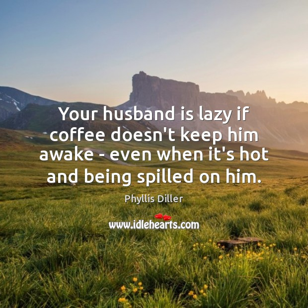 Your husband is lazy if coffee doesn't keep him awake – even Phyllis Diller Picture Quote
