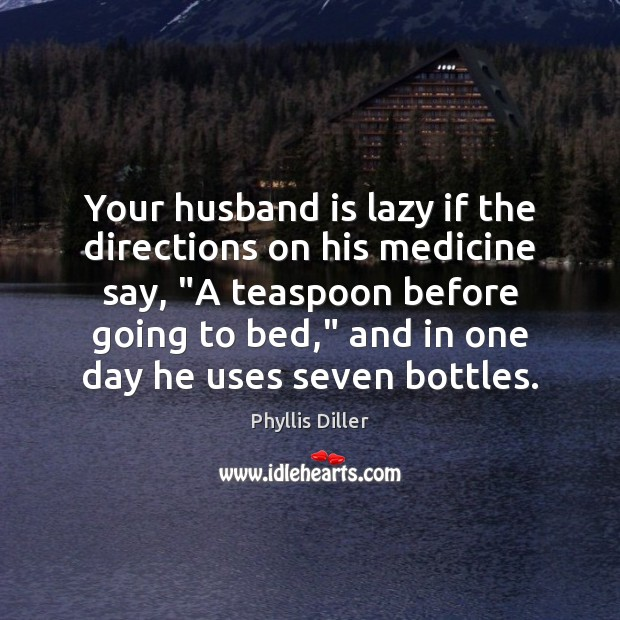 """Your husband is lazy if the directions on his medicine say, """"A Phyllis Diller Picture Quote"""