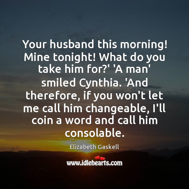 Your husband this morning! Mine tonight! What do you take him for? Elizabeth Gaskell Picture Quote