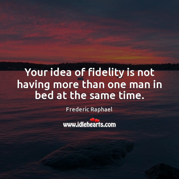 Your idea of fidelity is not having more than one man in bed at the same time. Frederic Raphael Picture Quote