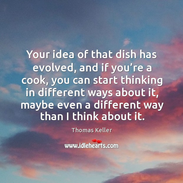 Your idea of that dish has evolved, and if you're a cook, you can start thinking in different Thomas Keller Picture Quote