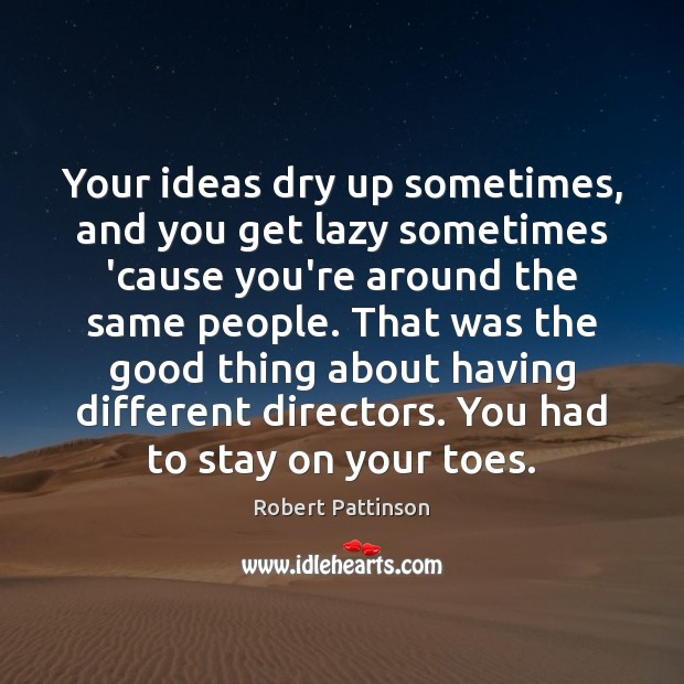 Your ideas dry up sometimes, and you get lazy sometimes 'cause you're Robert Pattinson Picture Quote
