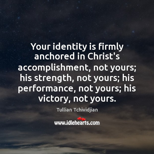 Your identity is firmly anchored in Christ's accomplishment, not yours; his strength, Image