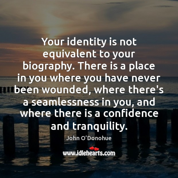 Your identity is not equivalent to your biography. There is a place John O'Donohue Picture Quote
