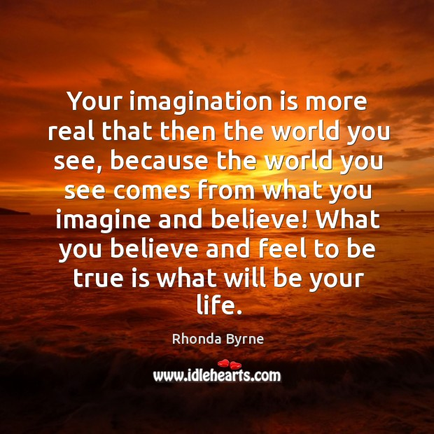 Image, Your imagination is more real that then the world you see, because