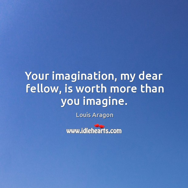 Your imagination, my dear fellow, is worth more than you imagine. Louis Aragon Picture Quote