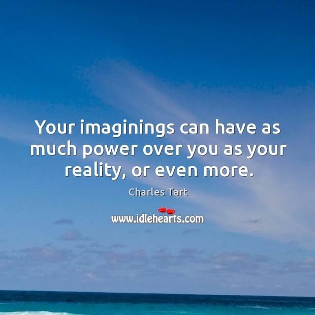 Charles Tart Picture Quote image saying: Your imaginings can have as much power over you as your reality, or even more.