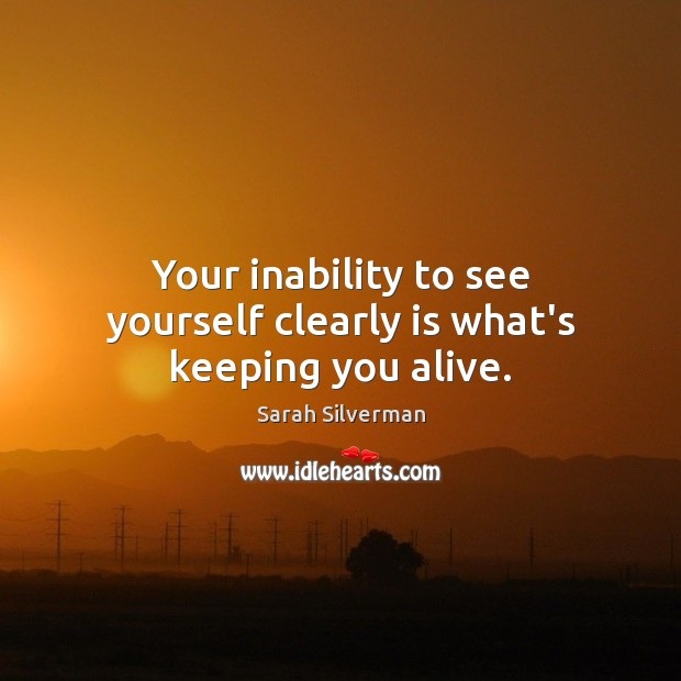 Your inability to see yourself clearly is what's keeping you alive. Image