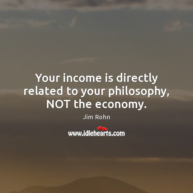 Your income is directly related to your philosophy, NOT the economy. Image