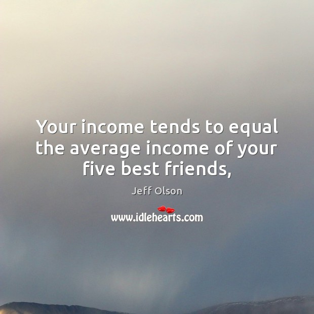 Image, Your income tends to equal the average income of your five best friends,