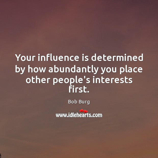 Image, Your influence is determined by how abundantly you place other people's interests first.