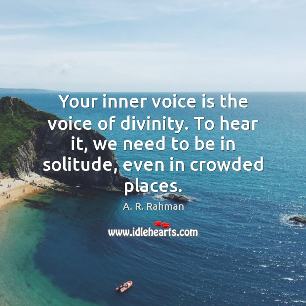 Your inner voice is the voice of divinity. To hear it, we A. R. Rahman Picture Quote