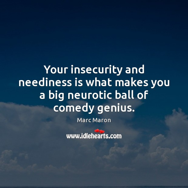 Your insecurity and neediness is what makes you a big neurotic ball of comedy genius. Marc Maron Picture Quote